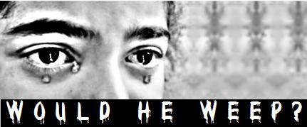 Would He Weep?